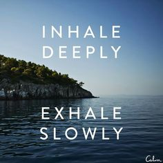 Inhale deeply, exhale slowly.