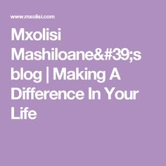 Mxolisi Mashiloane's blog   Making A Difference In Your Life