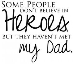 Some people don't believe in heroes, but they haven't met my dad.    Dad family quote words.