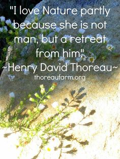 I love nature partly because she is not man, but a retreat from him - Thoreau