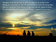 Almighty God, we entrust all who are dear to us to thy never-failing care and love, for this life and the life to come, knowing that thou art doing for them better things than we can desire or pray for; through Jesus Christ our Lord. Amen. ~ The Book of Common Prayer