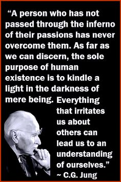 """""""A person who has not passed through the inferno of their passions has never overcome them. As far as we can discern, the sole purpose of human existence is to kindle a light in the darkness of mere being. Everything that irritates us about others can lead us to an understanding of ourselves."""" ~ C.G. Jung 