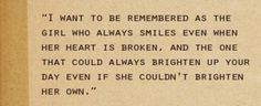I want to be remembered as the girl who always smiles even when her heart is broken, and the one that could always brighten up your day even if she couldn't brighten her own.