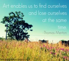 "Quote of the Week: Thomas Merton on the The Brashear Kids Blog ""Art enables us to find ourselves and lose ourselves at the same time."" - Thomas Merton"