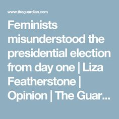 Feminists misunderstood the presidential election from day one | Liza Featherstone | Opinion | The Guardian