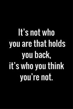 """""""It's not who you are that holds you back, it's who you think you're not."""" Truth. Believe in yourself and trust that you CAN do it!"""