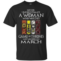 Never Underestimate A Woman Who Watches Game Of Thrones And Was Born In March T-Shirt