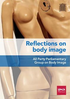 This is a pin that could actually change my life. I need to take a day to go through all this...    Reflections on Body Image: Report from the All Party Parliamentary Group on Body Image  which examines the causes and consequences of body image dissatisfaction and what can be done to promote positive body image