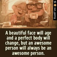 A beautiful face will age and a perfect body will change, but an awesome person will always be an awesome person. .. amen.