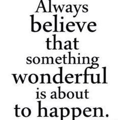 Usko aina että jotain ihmeellisen ihanaa on tapahtumassa kohta...Live it everyday! from ShesGotClients.com Thanks @Rieva