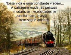 <p></p><p>Nossa vida é uma constante viagem…<br />A paisagem muda, as pessoas mudam, as necessidades se transforma, mas o trem segue adiante.<br />(Paulo Coelho)</p>
