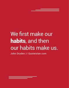 We first make our habits, and then our habits make us.