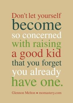 Don't let yourself become so concerned with raising a good kid that you forget…