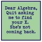 LOL so funny. I recently learned that the full thing is:  Dear Algebra,  Quit asking me to find your X. She's not coming back. And I don't know Y either.