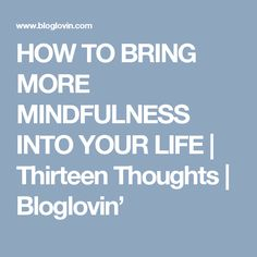 HOW TO BRING MORE MINDFULNESS INTO YOUR LIFE | Thirteen Thoughts | Bloglovin'