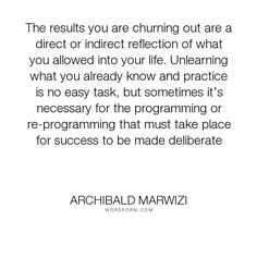 """Archibald Marwizi - """"The results you are churning out are a direct or indirect reflection of what you..."""". life, inspirational, inspirational-quotes, growth, leadership, purpose, success-quotes, excellence, effectiveness, attitude-quotes, legacy-quotes"""