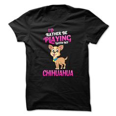 Id Rather Be Playing With ヾ(^▽^)ノ My ChihuahuaWould you rather be playing with your Chihuahua?  Then this is the perfect shirt for you!chihuahua, pets, dog lovers, gifts for kids, doberman, pitbulls