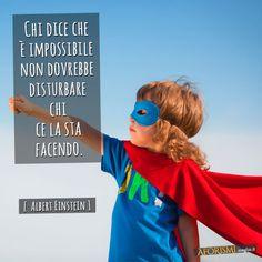 Chi dice che è impossibile non dovrebbe disturbare chi ce la sta facendo. (Albert Einstein)