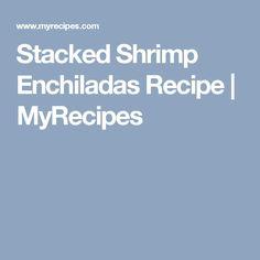 Stacked Shrimp Enchiladas Recipe | MyRecipes