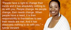 """People have a right to change their minds and it has absolutely nothing to do with you. People change. As people change, their needs change. When people have a need, it is their responsibility to themselves to see their needs are met. And it has absolutely nothing to do with you.""  Iyanla Vanzant"