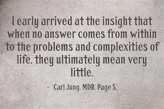 I early arrived at the insight that when no answer comes from within to the problems and complexities of life, they ultimately mean very little. ~Carl Jung, MDR, Page 5.