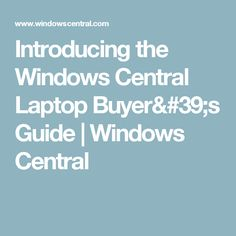 Introducing the Windows Central Laptop Buyer's Guide | Windows Central