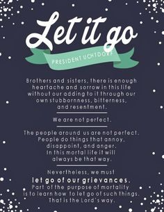 We must let go of our grievances. Part of the purpose of mortality is to learn how to let go of such things. That is the Lord's way. Dieter F. Uchtdorf
