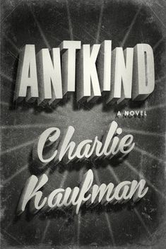 """ANTKIND"" - a novel by Charlie Kaufman"