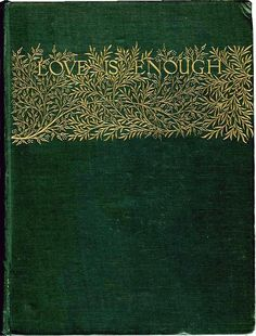 Love is Enough, 1873, by Ellis and White, and designed by William Morris. Gold stamping on a forest green cloth from the Victorian Web.