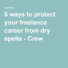 5 ways to protect your freelance career from dry spells - Crew