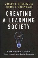 Creating a learning society : a new approach to growth, development, and social progress / Joseph E. Stiglitz and Bruce Greenwald (2014)