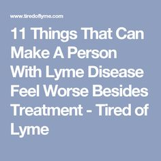 11 Things That Can Make A Person With Lyme Disease Feel Worse Besides Treatment - Tired of Lyme