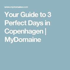 Your Guide to 3 Perfect Days in Copenhagen | MyDomaine