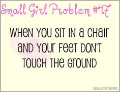 Small Girl Problems - All the time, especially in restaurants...