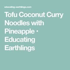 Tofu Coconut Curry Noodles with Pineapple • Educating Earthlings