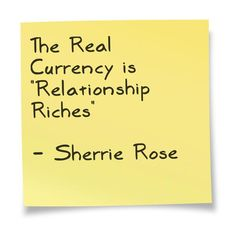 """The Real Currency is """"Relationship Riches.""""  http://RelationshipRiches.com"""