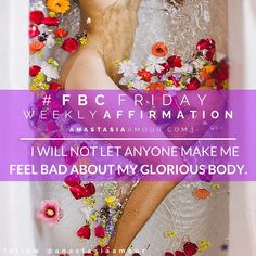 "Your #FBCFriday affirmation for this week: ""I will not let anyone make me feel bad about my glorious body!""   Say ""Bye Felicia!"" to haters, concern trolls, insulting idiots and those who aim only to shame, and don't let anything or anyone stand in the way of your love for yourself!"