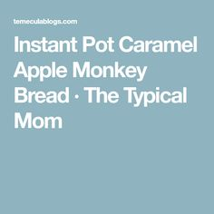 Instant Pot Caramel Apple Monkey Bread · The Typical Mom
