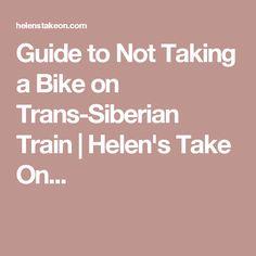 Guide to Not Taking a Bike on Trans-Siberian Train   Helen's Take On...