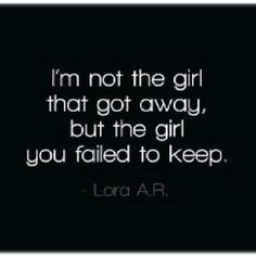 I'm not the girl that got away, but the girl you failed to keep.