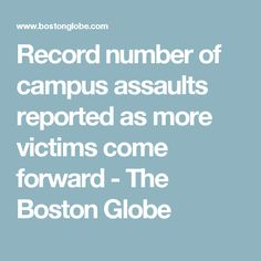 Record number of campus assaults reported as more victims come forward - The Boston Globe