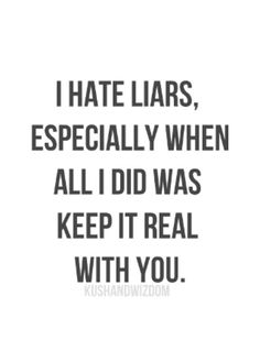 I hate liars, especially when all I did was keep it real with you!