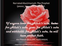 If anyone loves for ALLAH's sake, hates for ALLAH's sake, gives for ALLAH's sake, and withholds for ALLAH's sake, he will have perfect faith.