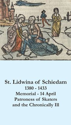 April 14th: Feast of St. Lidwina, patroness of ice skaters and the chronically ill.
