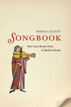 Songbook: How Lyrics Became Poetry in Medieval Europe - Marisa Galvez - Google Libri