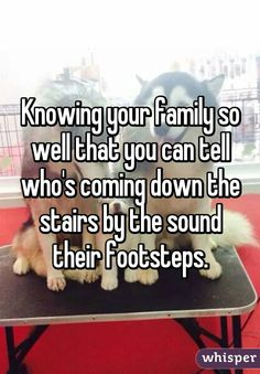 """Knowing your family so well that you can tell who's coming down the stairs by the sound their footsteps."""