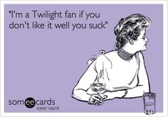 'I'm+a+Twilight+fan+if+you+don't+like+it+well+you+suck'.