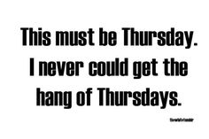 Or Mondays, Tuesdays and Wednesdays for that matter...