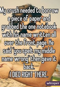 """My crush needed to borrow a piece of paper and grabbed the one notebook with his name written all over the front page. He said """"you spelt my middle name wrong"""" then gave it back.  I DIED RIGHT THERE."""