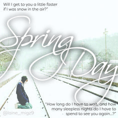 Inspired by the lyrics and MV of a Korean song called 'Spring Day' by a boy band called BTS.